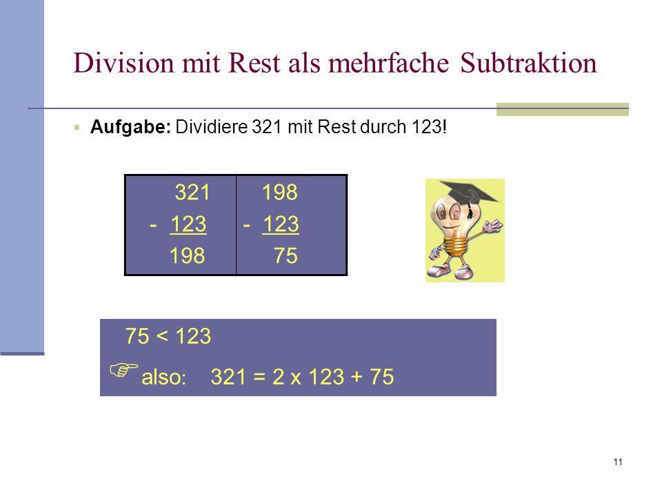 11 Division mit Rest als mehrfache Subtraktion  Aufgabe: Dividiere 321 mit Rest durch 123! 75 < 123  also : 321 = 2 x 123 + 75 321 - 123 198 - 123 7