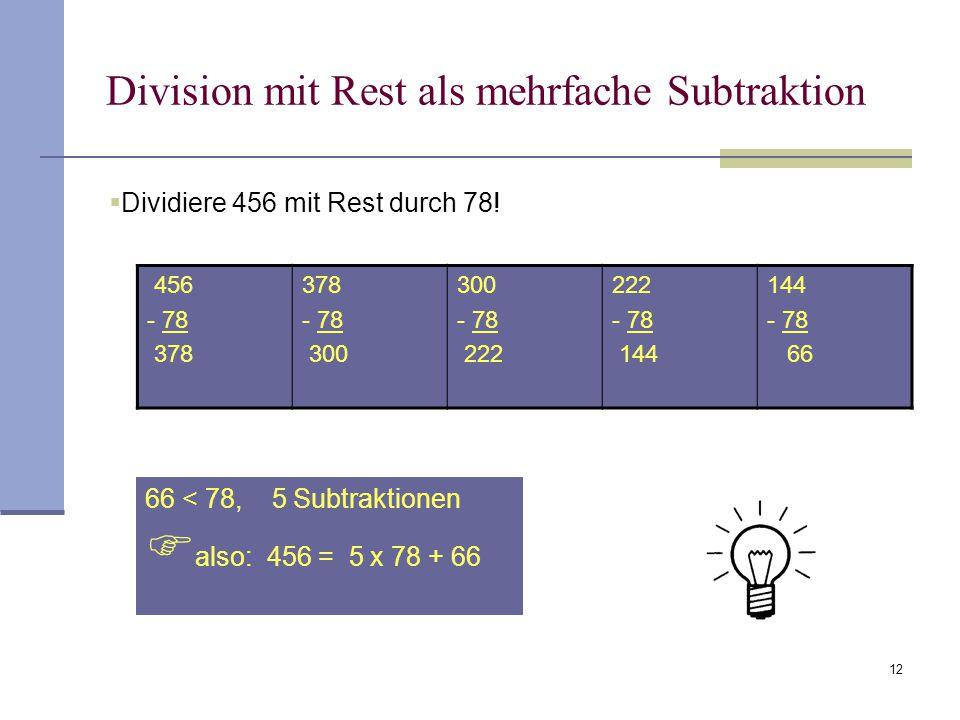 12 Division mit Rest als mehrfache Subtraktion 456 - 78 378 - 78 300 - 78 222 - 78 144 - 78 66  Dividiere 456 mit Rest durch 78! 66 < 78, 5 Subtrakti