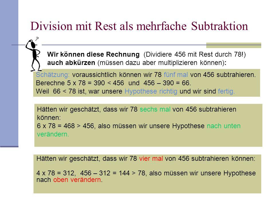 13 Division mit Rest als mehrfache Subtraktion Hätten wir geschätzt, dass wir 78 sechs mal von 456 subtrahieren können: 6 x 78 = 468 > 456, also müsse
