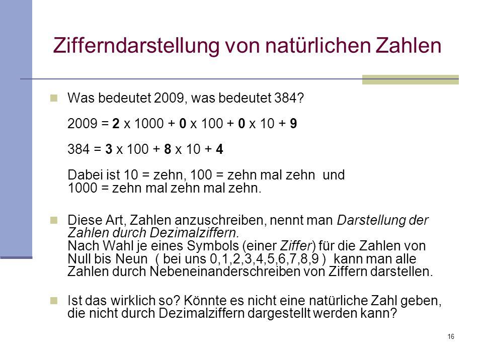 16 Zifferndarstellung von natürlichen Zahlen Was bedeutet 2009, was bedeutet 384? 2009 = 2 x 1000 + 0 x 100 + 0 x 10 + 9 384 = 3 x 100 + 8 x 10 + 4 Da