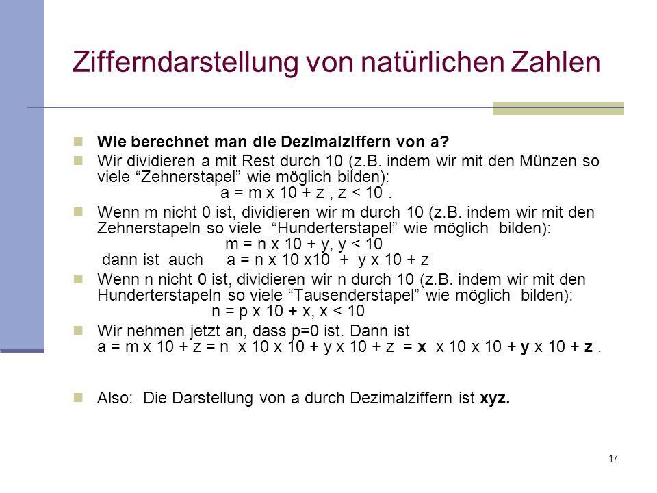 17 Zifferndarstellung von natürlichen Zahlen Wie berechnet man die Dezimalziffern von a? Wir dividieren a mit Rest durch 10 (z.B. indem wir mit den Mü