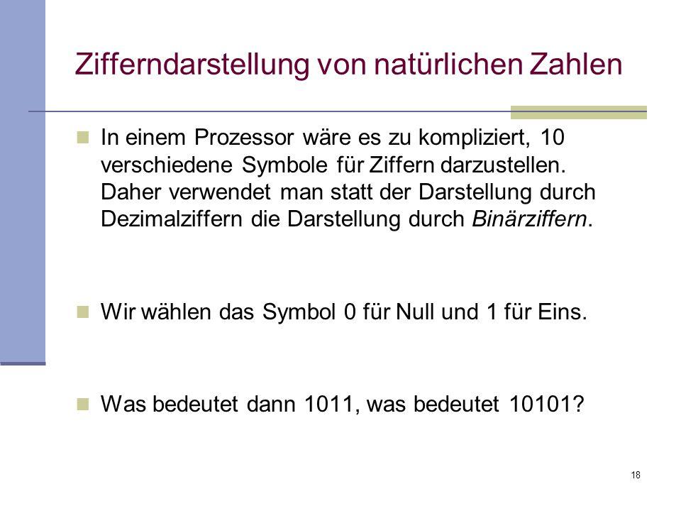 18 Zifferndarstellung von natürlichen Zahlen In einem Prozessor wäre es zu kompliziert, 10 verschiedene Symbole für Ziffern darzustellen. Daher verwen