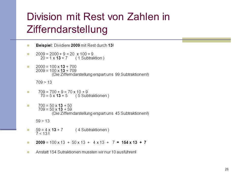 26 Division mit Rest von Zahlen in Zifferndarstellung Beispiel: Dividiere 2009 mit Rest durch 13! 2009 = 2000 + 9 = 20 x 100 + 9 20 = 1 x 13 + 7 ( 1 S