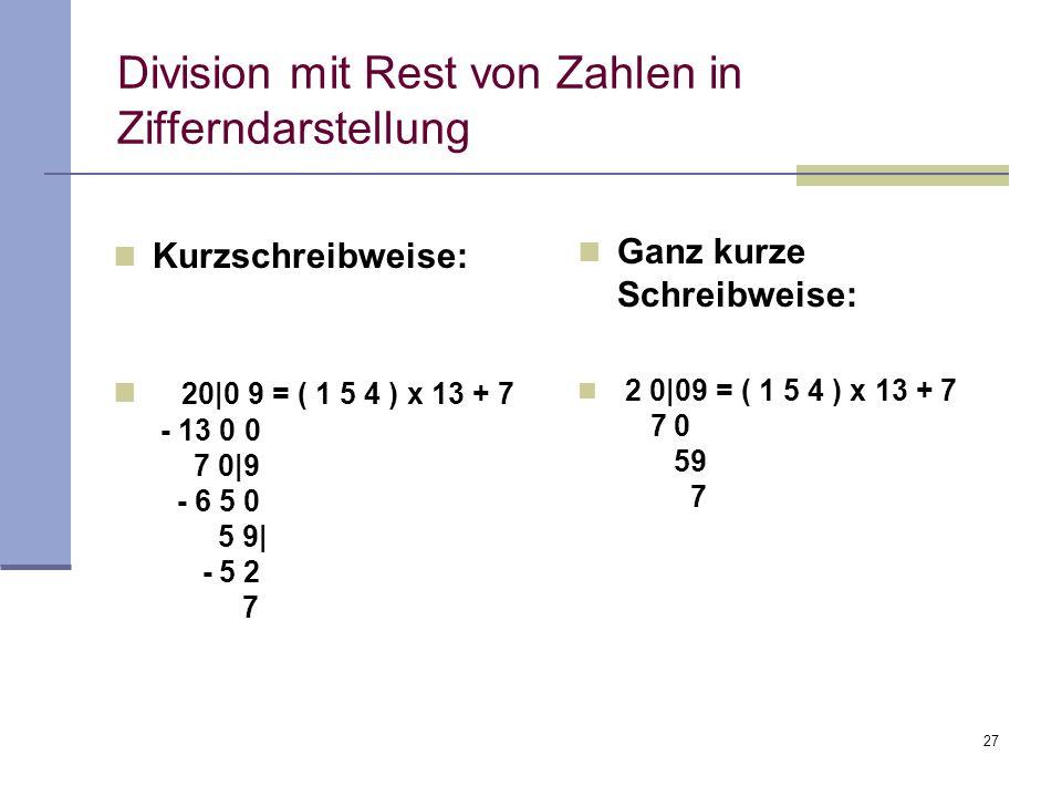 27 Division mit Rest von Zahlen in Zifferndarstellung Kurzschreibweise: 20|0 9 = ( 1 5 4 ) x 13 + 7 - 13 0 0 7 0|9 - 6 5 0 5 9| - 5 2 7 Ganz kurze Sch
