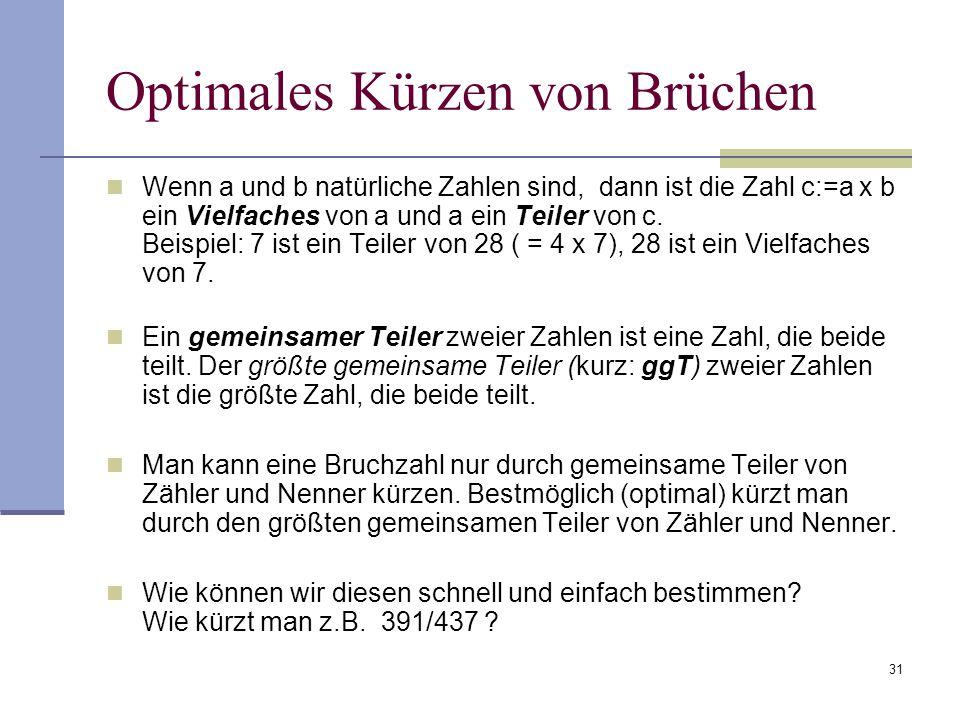 31 Optimales Kürzen von Brüchen Wenn a und b natürliche Zahlen sind, dann ist die Zahl c:=a x b ein Vielfaches von a und a ein Teiler von c. Beispiel: