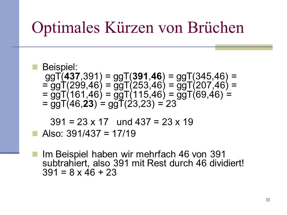 33 Optimales Kürzen von Brüchen Beispiel: ggT(437,391) = ggT(391,46) = ggT(345,46) = = ggT(299,46) = ggT(253,46) = ggT(207,46) = = ggT(161,46) = ggT(1