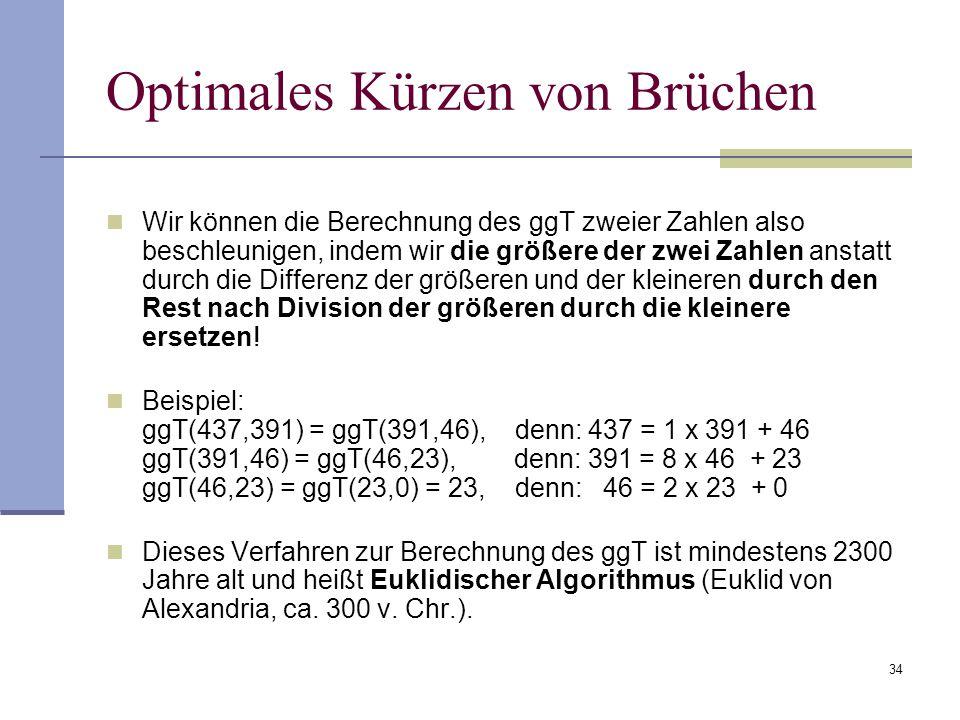34 Optimales Kürzen von Brüchen Wir können die Berechnung des ggT zweier Zahlen also beschleunigen, indem wir die größere der zwei Zahlen anstatt durc