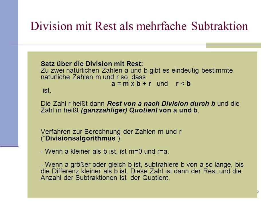 5 Division mit Rest als mehrfache Subtraktion Satz über die Division mit Rest: Zu zwei natürlichen Zahlen a und b gibt es eindeutig bestimmte natürlic