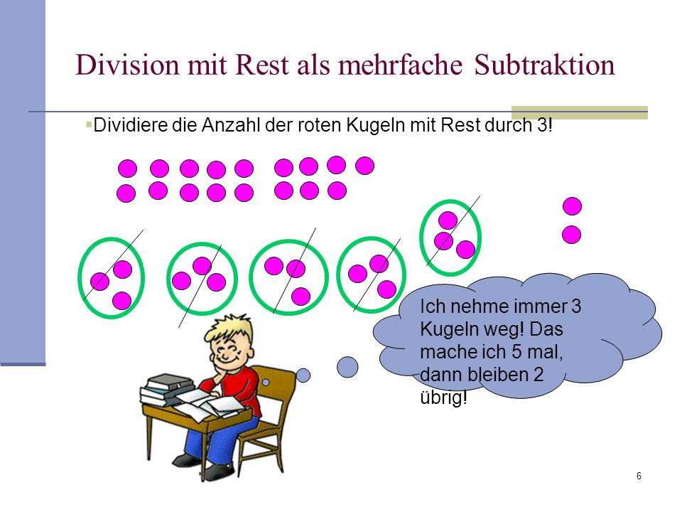 6 Division mit Rest als mehrfache Subtraktion  Dividiere die Anzahl der roten Kugeln mit Rest durch 3! Ich nehme immer 3 Kugeln weg! Das mache ich 5