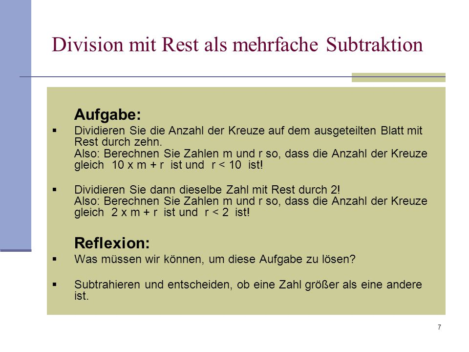 8 Division mit Rest als mehrfache Subtraktion Wir dividieren 17 mit Rest durch 3: 17 - 3= 14 1 Subtraktion 14 - 3=11 2 Subtraktionen 11- 3= 8 3 Subtraktionen 8 - 3= 5 4 Subtraktionen 5 - 3= 2 5 Subtraktionen 2 < 3  also: 17 = 5 x 3 + 2
