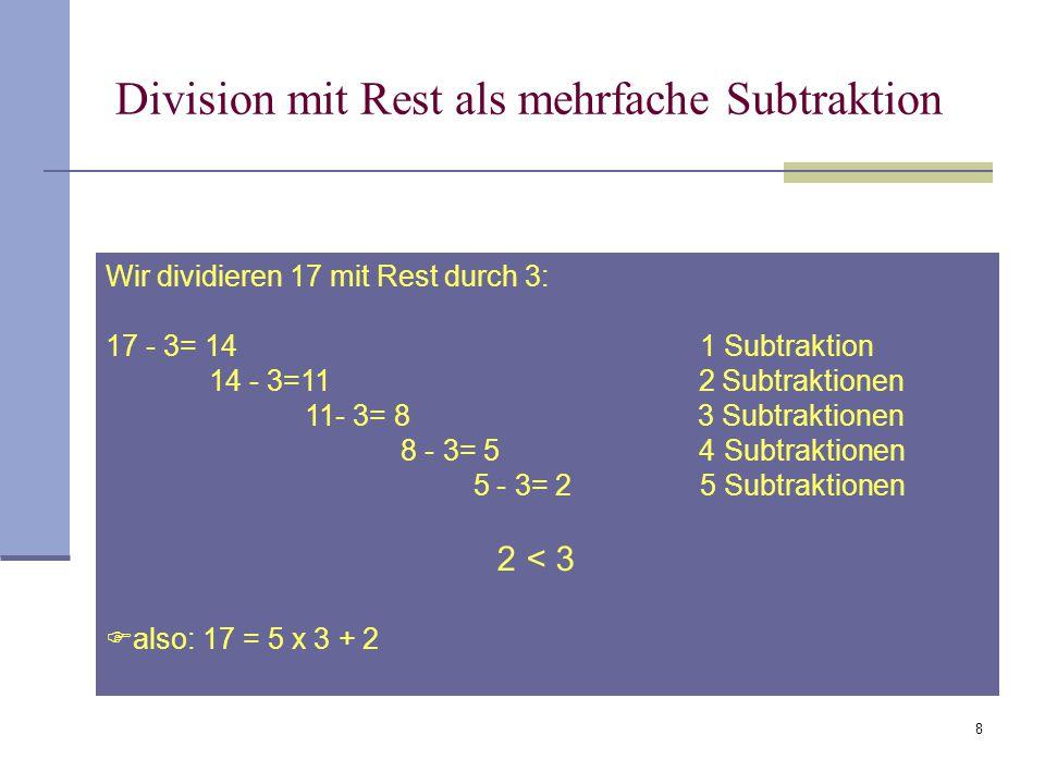 8 Division mit Rest als mehrfache Subtraktion Wir dividieren 17 mit Rest durch 3: 17 - 3= 14 1 Subtraktion 14 - 3=11 2 Subtraktionen 11- 3= 8 3 Subtra