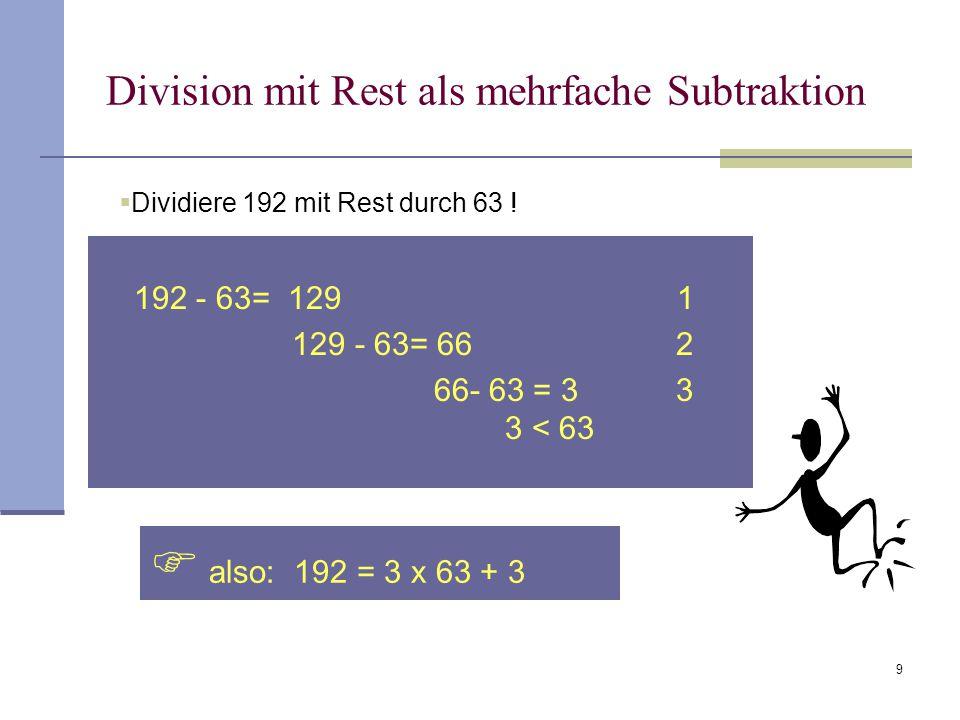 9 Division mit Rest als mehrfache Subtraktion 192 - 63= 129 1 129 - 63= 66 2 66- 63 = 3 3 3 < 63  also: 192 = 3 x 63 + 3  Dividiere 192 mit Rest dur