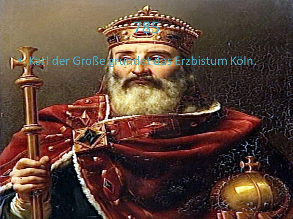 785 Karl der Große gründet das Erzbistum Köln.