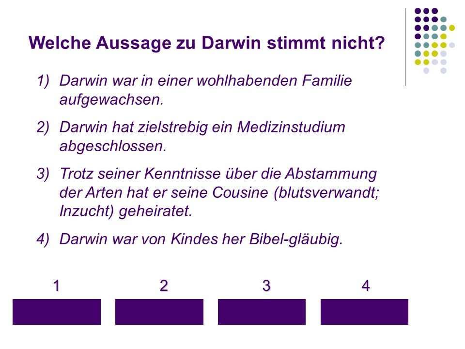 Welche Aussage zu Darwin stimmt nicht? 1 4 3 2 1)Darwin war in einer wohlhabenden Familie aufgewachsen. 2)Darwin hat zielstrebig ein Medizinstudium ab