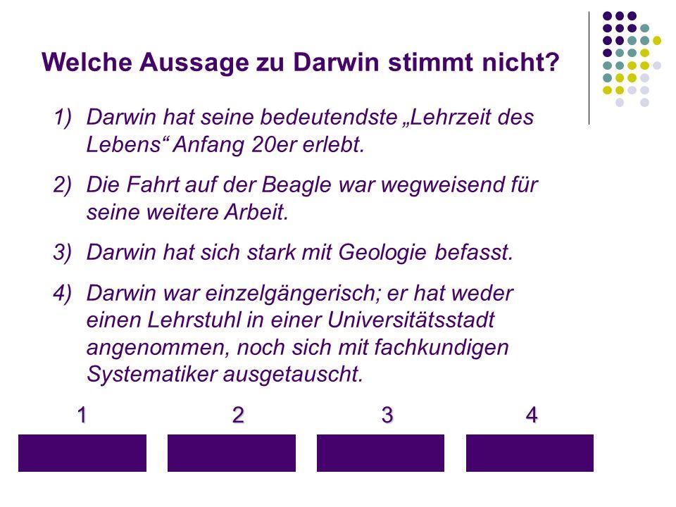 """Welche Aussage zu Darwin stimmt nicht? 1 4 3 2 1)Darwin hat seine bedeutendste """"Lehrzeit des Lebens"""" Anfang 20er erlebt. 2)Die Fahrt auf der Beagle wa"""
