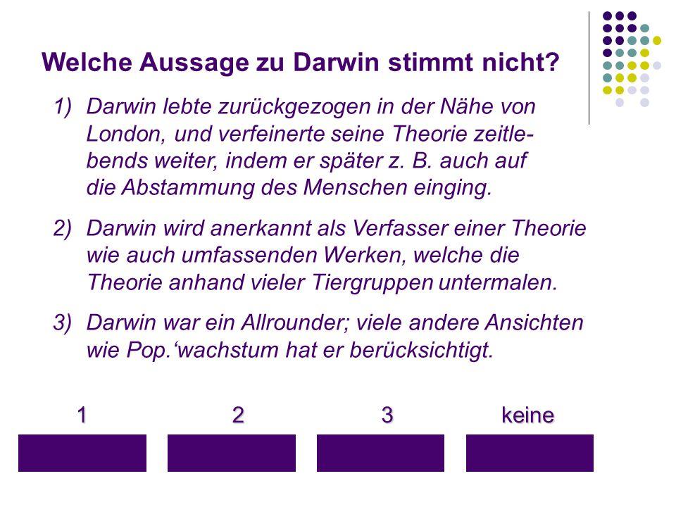 Welche Aussage zu Darwin stimmt nicht? 1 keine keine 3 2 1)Darwin lebte zurückgezogen in der Nähe von London, und verfeinerte seine Theorie zeitle- be