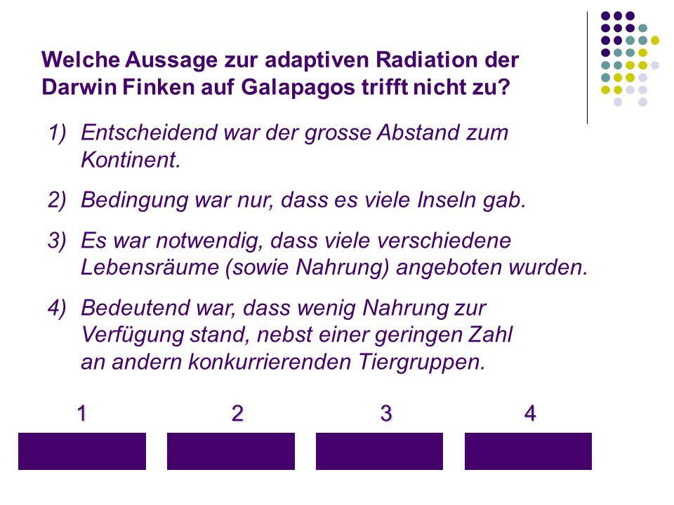 Welche Aussage zur adaptiven Radiation der Darwin Finken auf Galapagos trifft nicht zu? 1 4 3 2 1)Entscheidend war der grosse Abstand zum Kontinent. 2