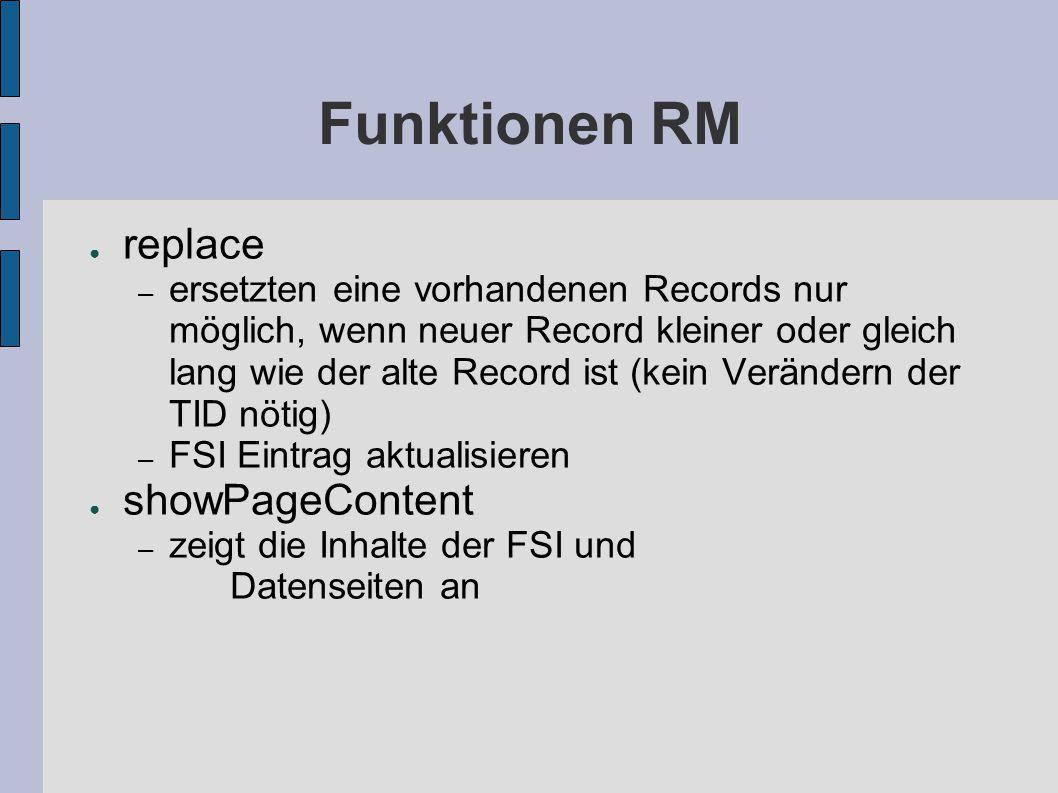 Funktionen RM ● replace – ersetzten eine vorhandenen Records nur möglich, wenn neuer Record kleiner oder gleich lang wie der alte Record ist (kein Verändern der TID nötig) – FSI Eintrag aktualisieren ● showPageContent – zeigt die Inhalte der FSI und Datenseiten an
