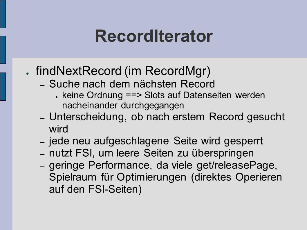 RecordIterator ● findNextRecord (im RecordMgr) – Suche nach dem nächsten Record ● keine Ordnung ==> Slots auf Datenseiten werden nacheinander durchgegangen – Unterscheidung, ob nach erstem Record gesucht wird – jede neu aufgeschlagene Seite wird gesperrt – nutzt FSI, um leere Seiten zu überspringen – geringe Performance, da viele get/releasePage, Spielraum für Optimierungen (direktes Operieren auf den FSI-Seiten)