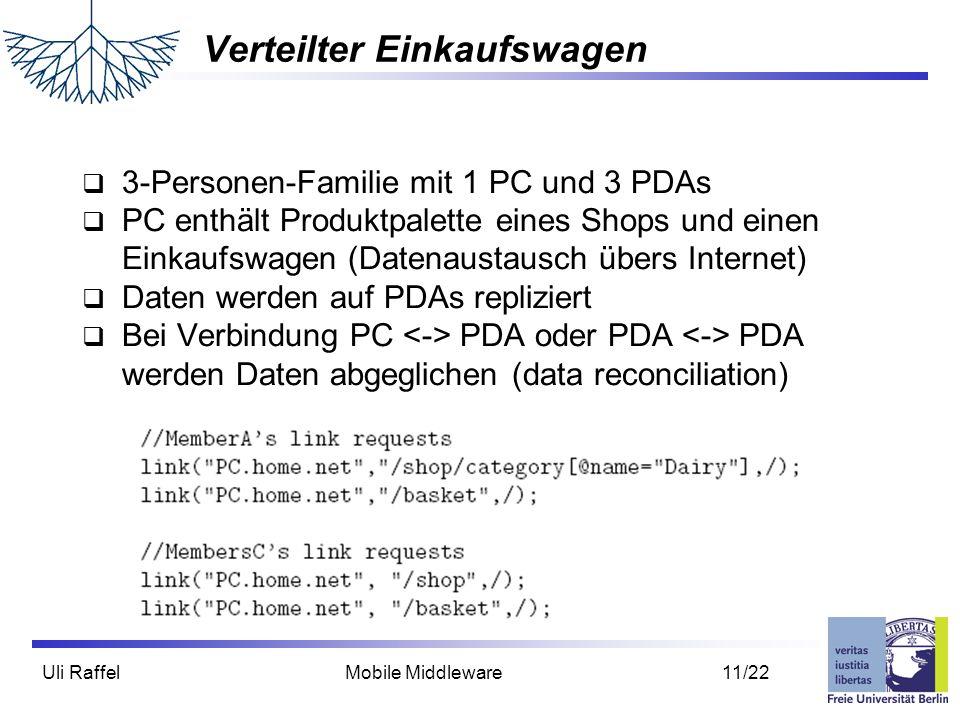 Uli Raffel Mobile Middleware 11/22 Verteilter Einkaufswagen  3-Personen-Familie mit 1 PC und 3 PDAs  PC enthält Produktpalette eines Shops und einen Einkaufswagen (Datenaustausch übers Internet)  Daten werden auf PDAs repliziert  Bei Verbindung PC PDA oder PDA PDA werden Daten abgeglichen (data reconciliation)