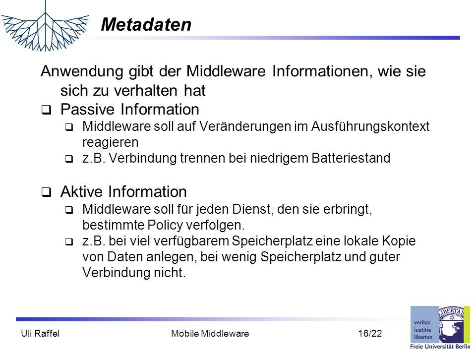 Uli Raffel Mobile Middleware 16/22 Metadaten Anwendung gibt der Middleware Informationen, wie sie sich zu verhalten hat  Passive Information  Middleware soll auf Veränderungen im Ausführungskontext reagieren  z.B.