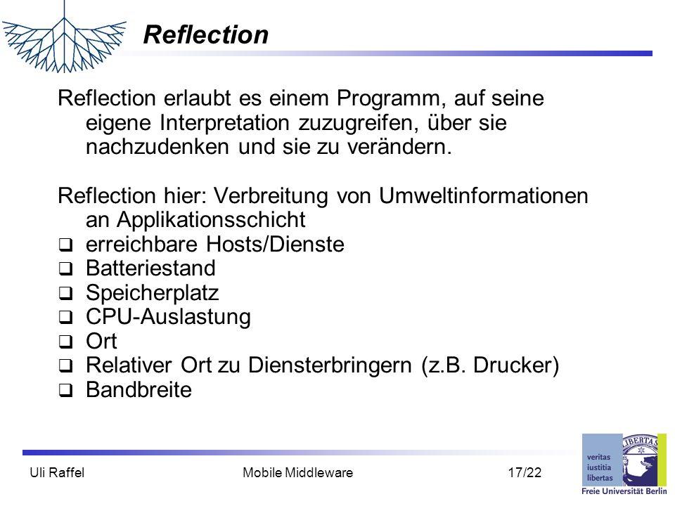 Uli Raffel Mobile Middleware 17/22 Reflection Reflection erlaubt es einem Programm, auf seine eigene Interpretation zuzugreifen, über sie nachzudenken und sie zu verändern.