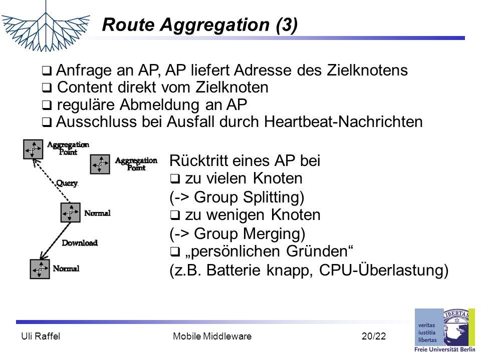 """Uli Raffel Mobile Middleware 20/22 Route Aggregation (3)  Anfrage an AP, AP liefert Adresse des Zielknotens  Content direkt vom Zielknoten  reguläre Abmeldung an AP  Ausschluss bei Ausfall durch Heartbeat-Nachrichten Rücktritt eines AP bei  zu vielen Knoten (-> Group Splitting)  zu wenigen Knoten (-> Group Merging)  """"persönlichen Gründen (z.B."""