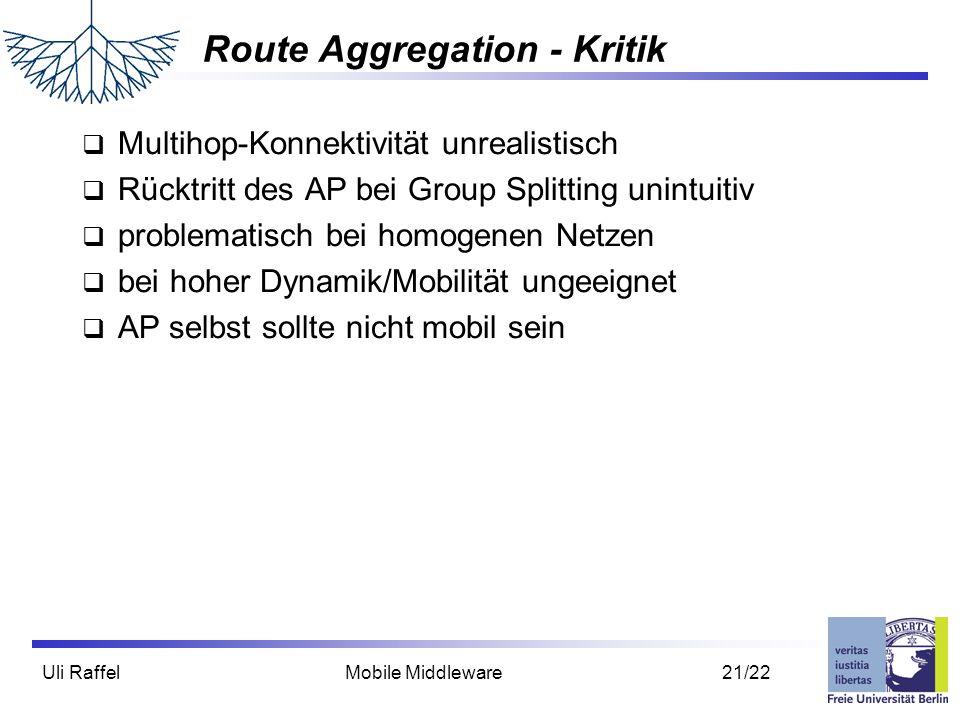 Uli Raffel Mobile Middleware 21/22 Route Aggregation - Kritik  Multihop-Konnektivität unrealistisch  Rücktritt des AP bei Group Splitting unintuitiv  problematisch bei homogenen Netzen  bei hoher Dynamik/Mobilität ungeeignet  AP selbst sollte nicht mobil sein