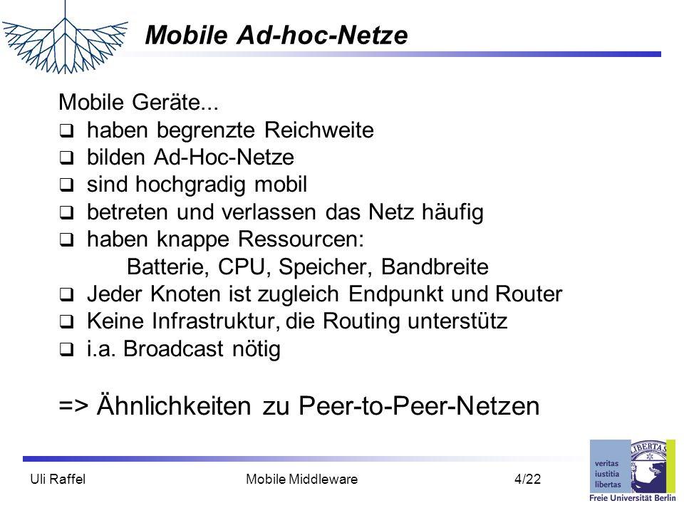 Uli Raffel Mobile Middleware 4/22 Mobile Ad-hoc-Netze Mobile Geräte...  haben begrenzte Reichweite  bilden Ad-Hoc-Netze  sind hochgradig mobil  be