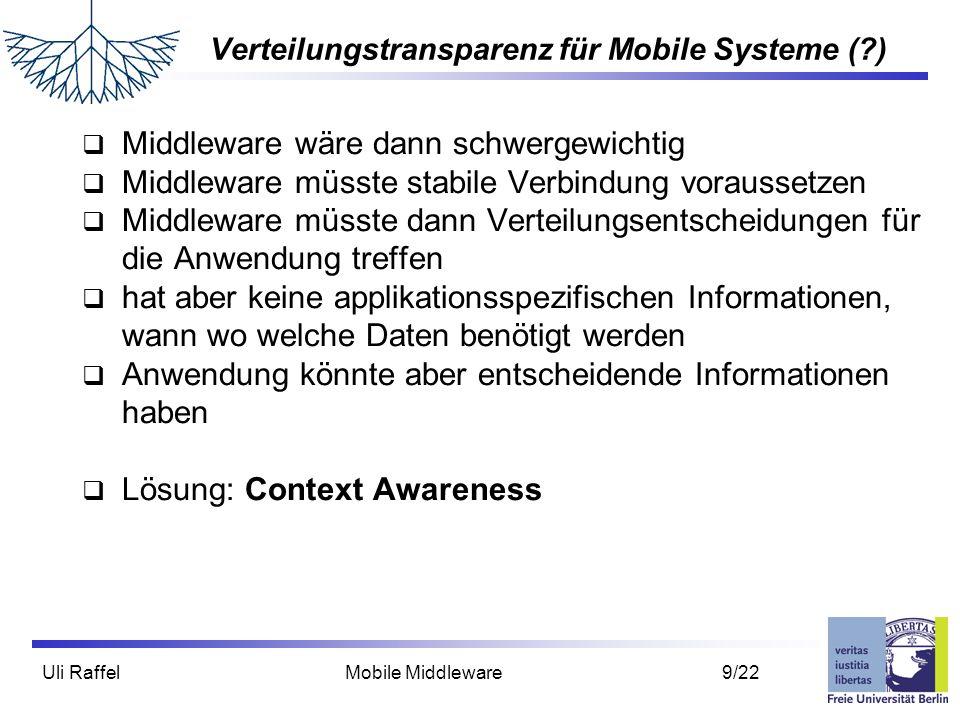 Uli Raffel Mobile Middleware 10/22 Context Awareness  Es gibt keine sinnvolle statische Strategie, die eine Anwendung der Middleware mitteilen kann  Anwendung muss also mit Middleware kommunizieren  z.B.