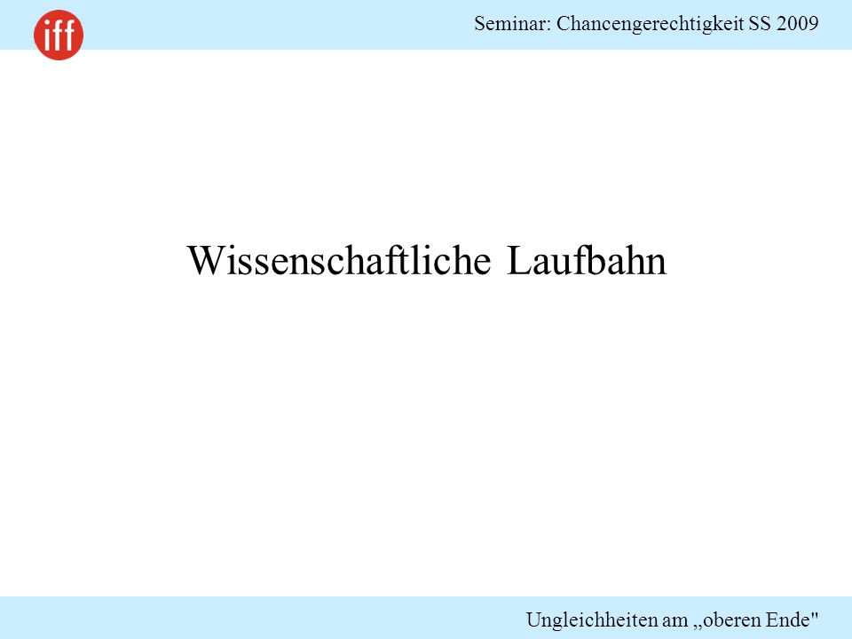 """Seminar: Chancengerechtigkeit SS 2009 Ungleichheiten am """"oberen Ende"""