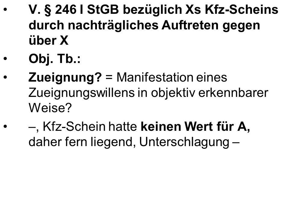 V. § 246 I StGB bezüglich Xs Kfz-Scheins durch nachträgliches Auftreten gegen über X Obj. Tb.: Zueignung? = Manifestation eines Zueignungswillens in o