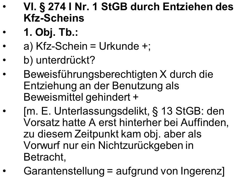 VI. § 274 I Nr. 1 StGB durch Entziehen des Kfz-Scheins 1. Obj. Tb.: a) Kfz-Schein = Urkunde +; b) unterdrückt? Beweisführungsberechtigten X durch die