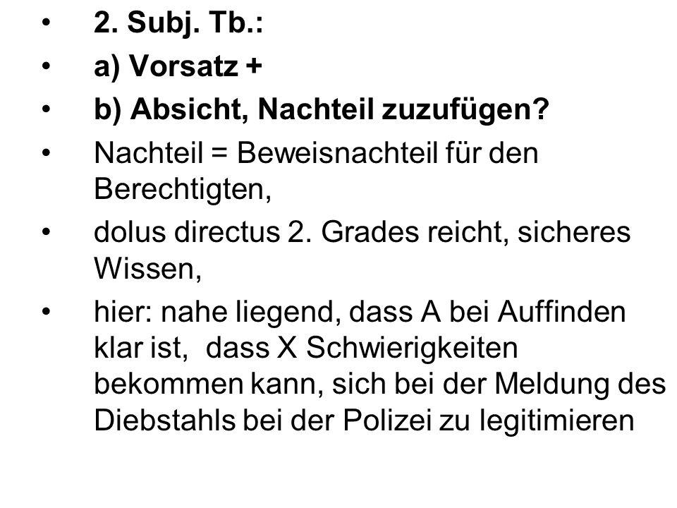 2. Subj. Tb.: a) Vorsatz + b) Absicht, Nachteil zuzufügen? Nachteil = Beweisnachteil für den Berechtigten, dolus directus 2. Grades reicht, sicheres W