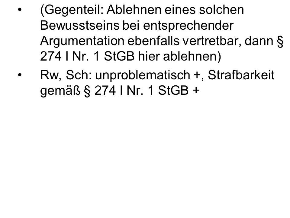 (Gegenteil: Ablehnen eines solchen Bewusstseins bei entsprechender Argumentation ebenfalls vertretbar, dann § 274 I Nr. 1 StGB hier ablehnen) Rw, Sch:
