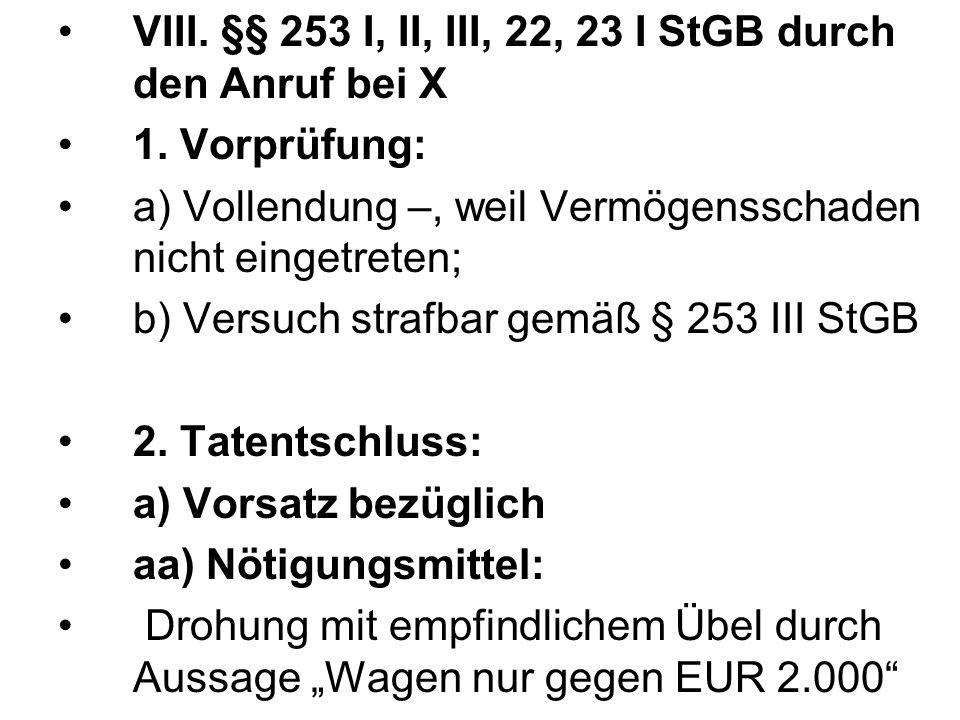 VIII. §§ 253 I, II, III, 22, 23 I StGB durch den Anruf bei X 1. Vorprüfung: a) Vollendung –, weil Vermögensschaden nicht eingetreten; b) Versuch straf