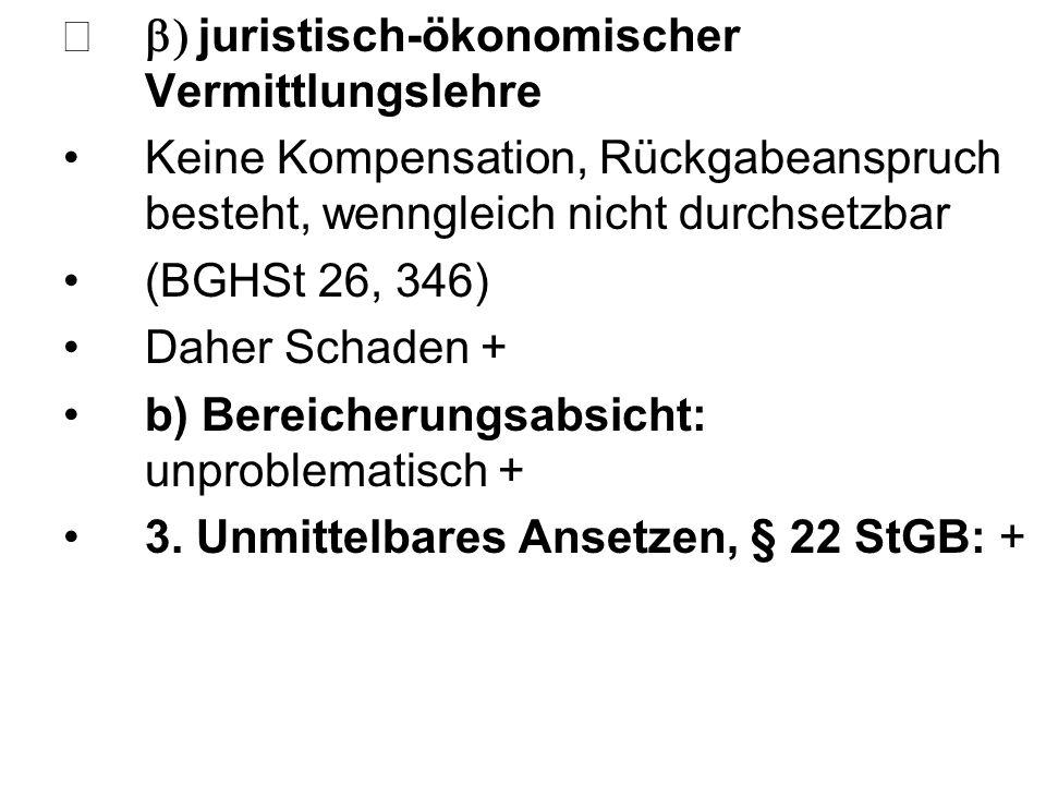  juristisch-ökonomischer Vermittlungslehre Keine Kompensation, Rückgabeanspruch besteht, wenngleich nicht durchsetzbar (BGHSt 26, 346) Daher Schade