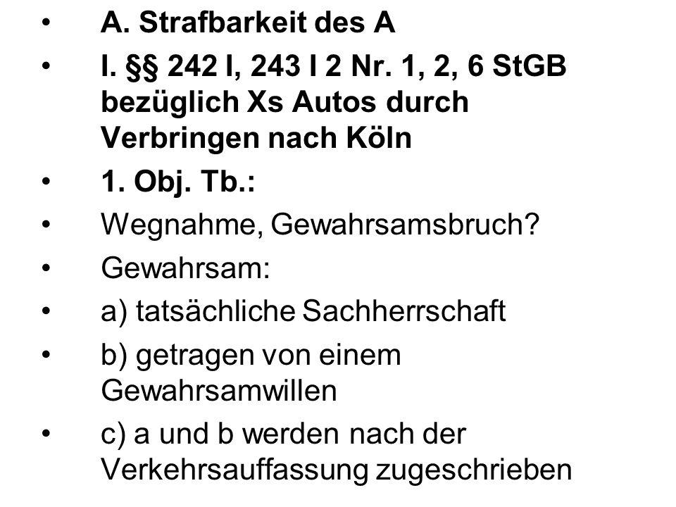 A. Strafbarkeit des A I. §§ 242 I, 243 I 2 Nr. 1, 2, 6 StGB bezüglich Xs Autos durch Verbringen nach Köln 1. Obj. Tb.: Wegnahme, Gewahrsamsbruch? Gewa
