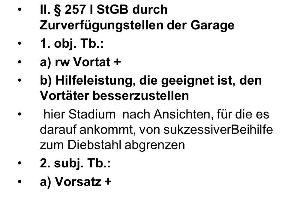 II. § 257 I StGB durch Zurverfügungstellen der Garage 1. obj. Tb.: a) rw Vortat + b) Hilfeleistung, die geeignet ist, den Vortäter besserzustellen hie