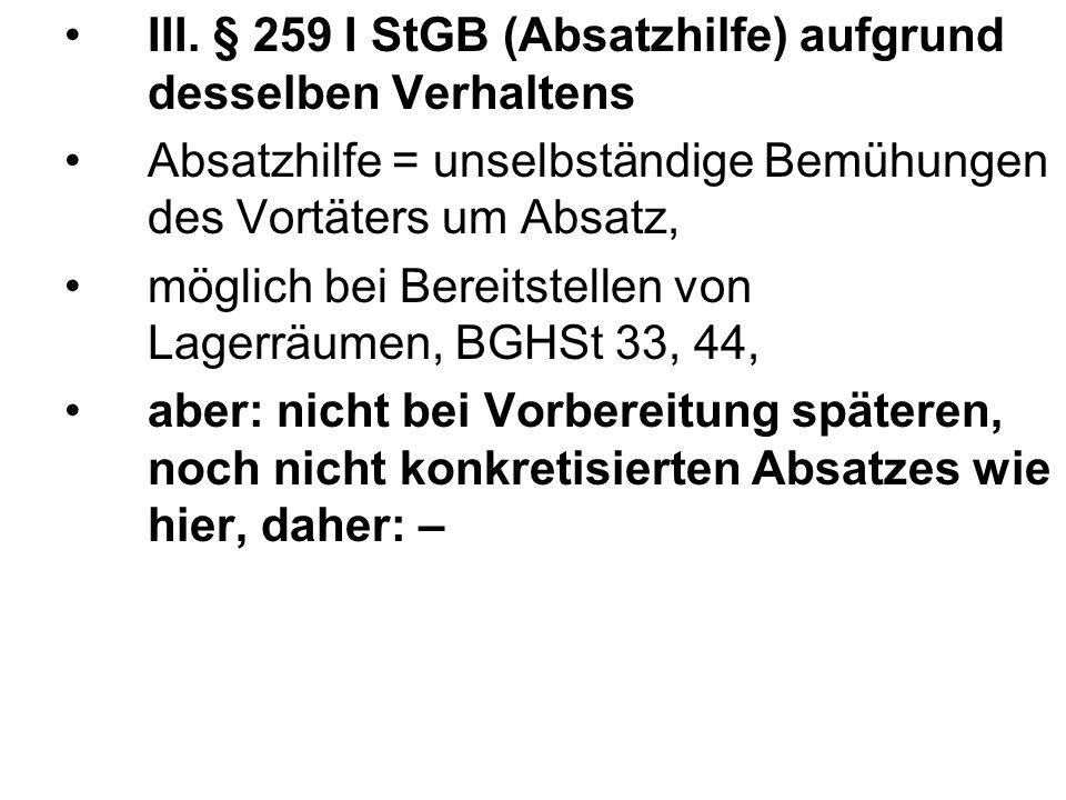 III. § 259 I StGB (Absatzhilfe) aufgrund desselben Verhaltens Absatzhilfe = unselbständige Bemühungen des Vortäters um Absatz, möglich bei Bereitstell