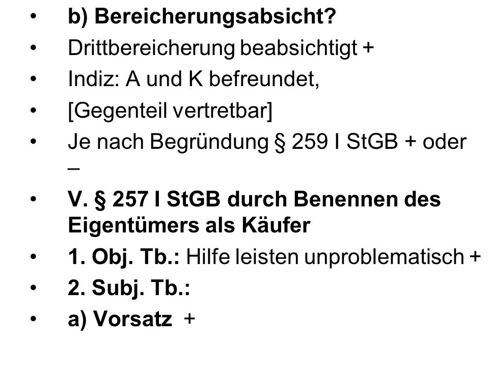 b) Bereicherungsabsicht? Drittbereicherung beabsichtigt + Indiz: A und K befreundet, [Gegenteil vertretbar] Je nach Begründung § 259 I StGB + oder – V