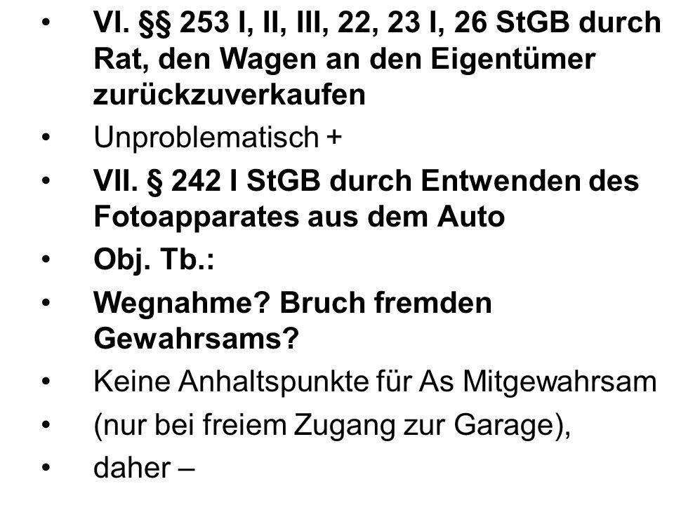 VI. §§ 253 I, II, III, 22, 23 I, 26 StGB durch Rat, den Wagen an den Eigentümer zurückzuverkaufen Unproblematisch + VII. § 242 I StGB durch Entwenden