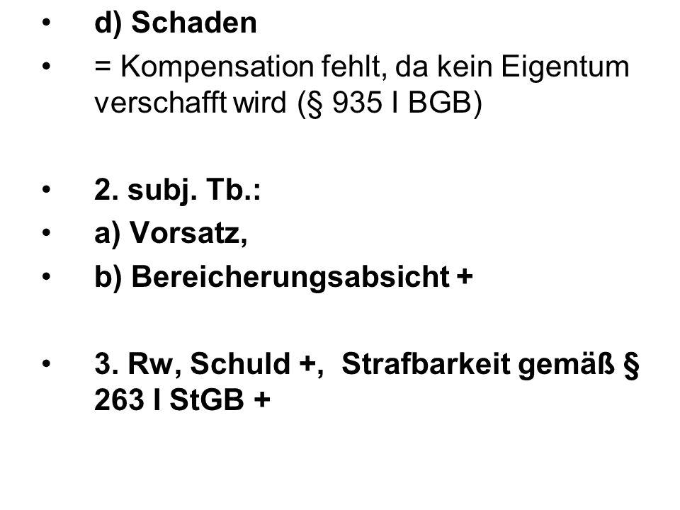 d) Schaden = Kompensation fehlt, da kein Eigentum verschafft wird (§ 935 I BGB) 2. subj. Tb.: a) Vorsatz, b) Bereicherungsabsicht + 3. Rw, Schuld +, S