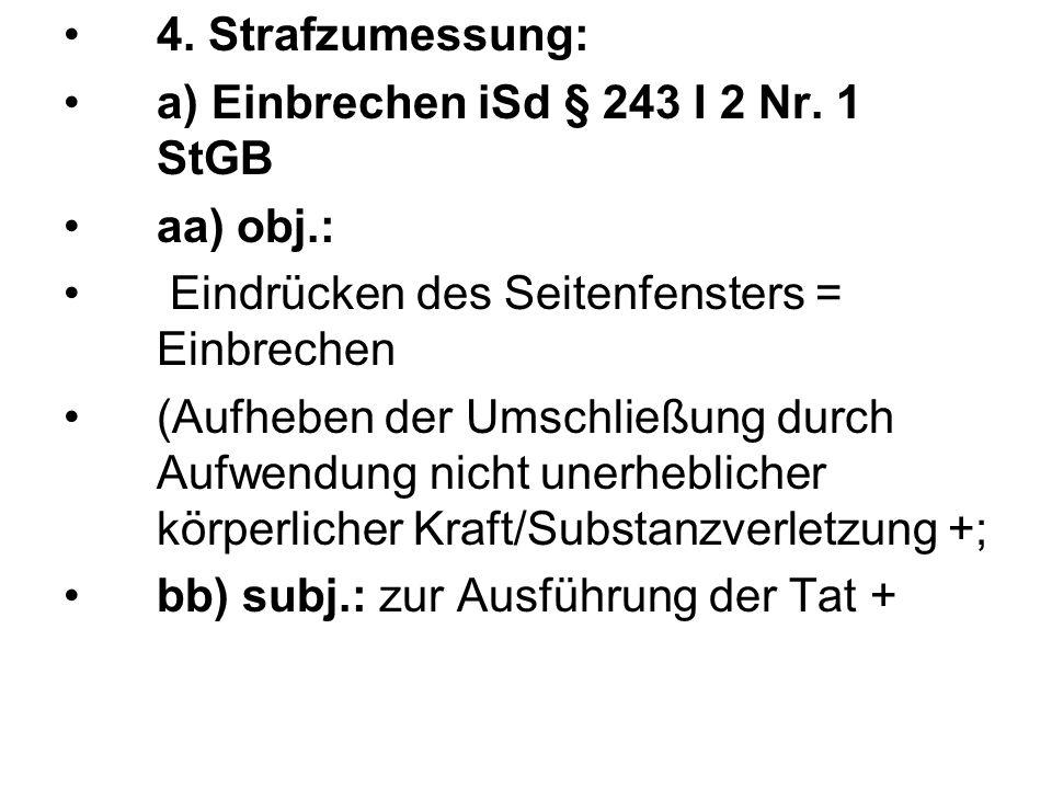 4. Strafzumessung: a) Einbrechen iSd § 243 I 2 Nr. 1 StGB aa) obj.: Eindrücken des Seitenfensters = Einbrechen (Aufheben der Umschließung durch Aufwen