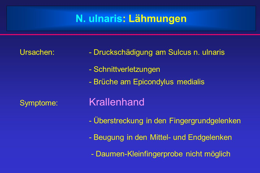 N. ulnaris: Lähmungen Ursachen:- Druckschädigung am Sulcus n. ulnaris - Schnittverletzungen - Brüche am Epicondylus medialis Symptome: Krallenhand - Ü