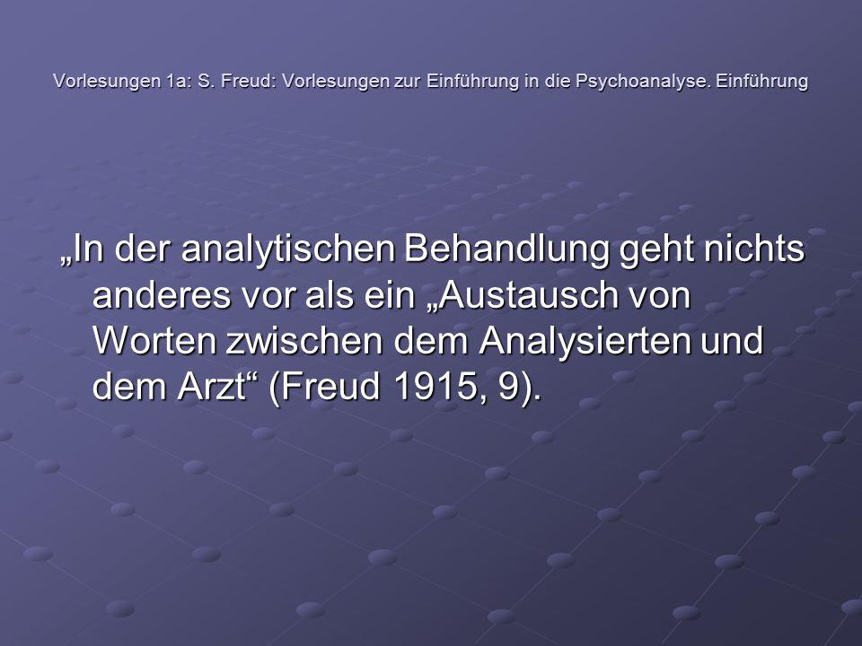 """Vorlesungen 1a: S. Freud: Vorlesungen zur Einführung in die Psychoanalyse. Einführung """"In der analytischen Behandlung geht nichts anderes vor als ein"""