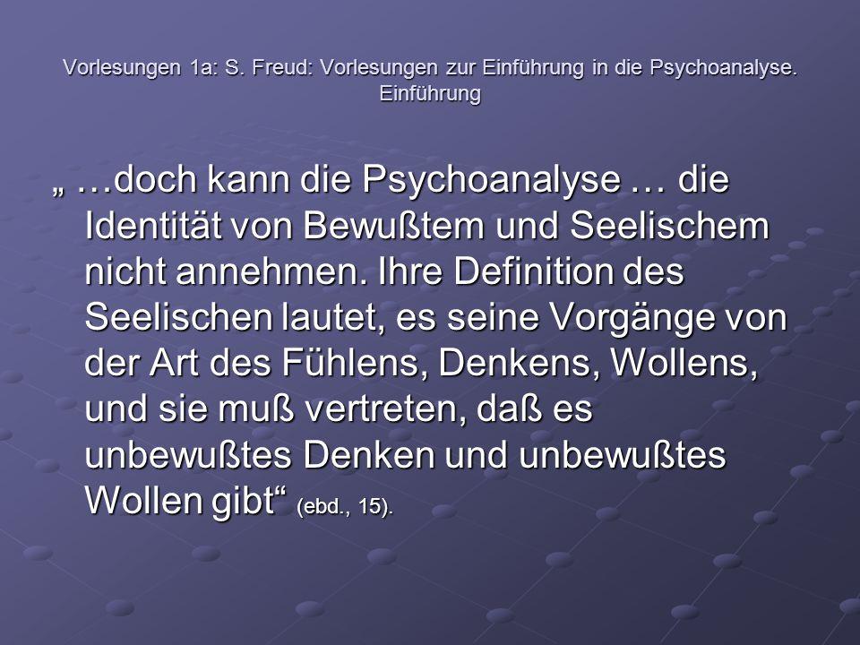 """Vorlesungen 1a: S. Freud: Vorlesungen zur Einführung in die Psychoanalyse. Einführung """" …doch kann die Psychoanalyse … die Identität von Bewußtem und"""