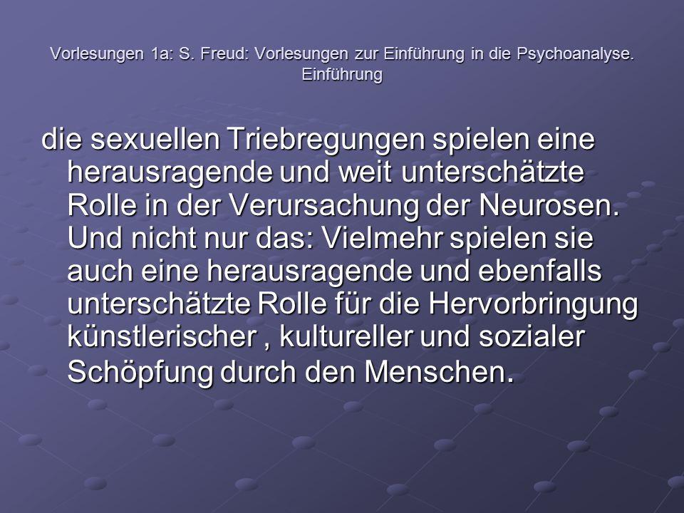 Vorlesungen 1a: S. Freud: Vorlesungen zur Einführung in die Psychoanalyse. Einführung die sexuellen Triebregungen spielen eine herausragende und weit