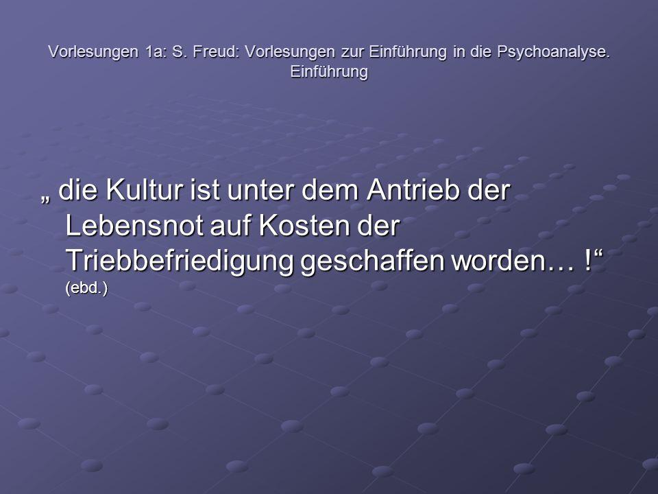 """Vorlesungen 1a: S. Freud: Vorlesungen zur Einführung in die Psychoanalyse. Einführung """" die Kultur ist unter dem Antrieb der Lebensnot auf Kosten der"""