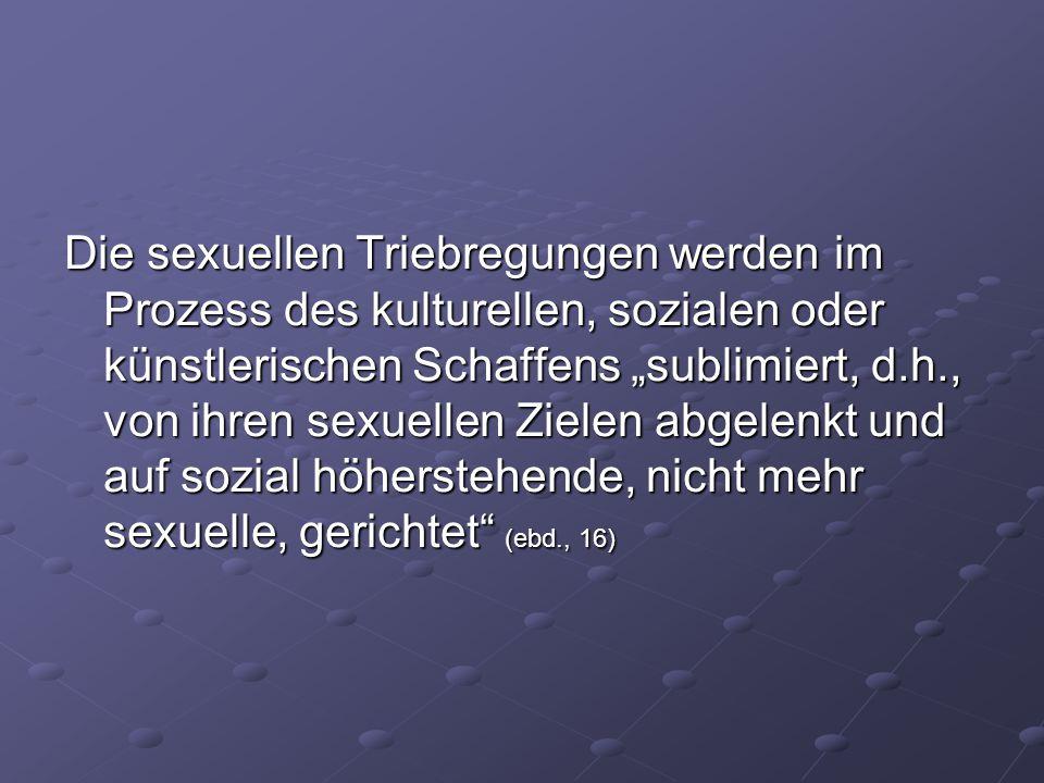 """Die sexuellen Triebregungen werden im Prozess des kulturellen, sozialen oder künstlerischen Schaffens """"sublimiert, d.h., von ihren sexuellen Zielen ab"""
